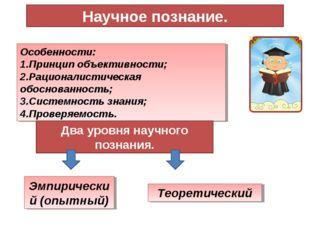 Научное познание. Особенности: Принцип объективности; Рационалистическая обос