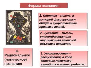 Формы познания: II. Рациональное (логическое) познание: 1. Понятие – мысль, в