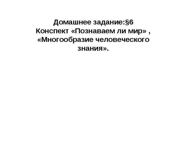 Домашнее задание:§6 Конспект «Познаваем ли мир» , «Многообразие человеческого...