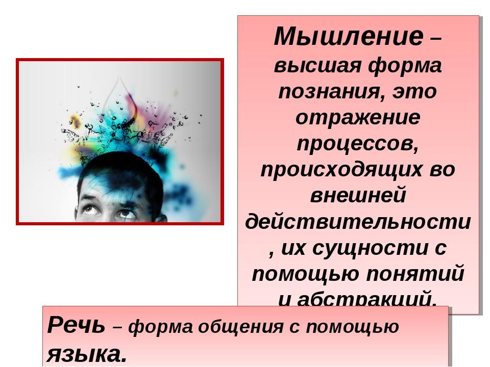 Мышление – высшая форма познания, это отражение процессов, происходящих во вн...