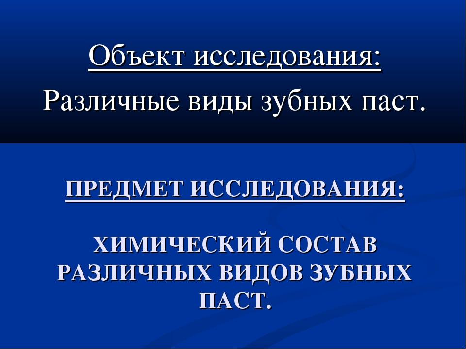 ПРЕДМЕТ ИССЛЕДОВАНИЯ: ХИМИЧЕСКИЙ СОСТАВ РАЗЛИЧНЫХ ВИДОВ ЗУБНЫХ ПАСТ. Объект и...