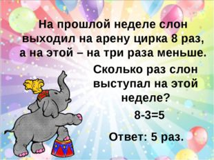 На прошлой неделе слон выходил на арену цирка 8 раз, а на этой – на три раза