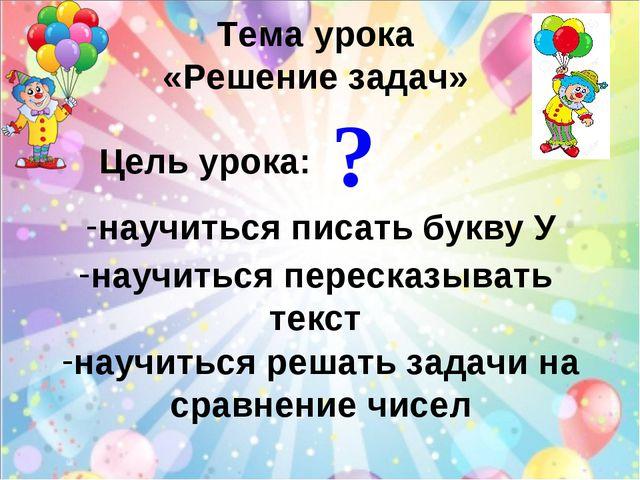Тема урока «Решение задач» Цель урока: научиться писать букву У научиться пер...