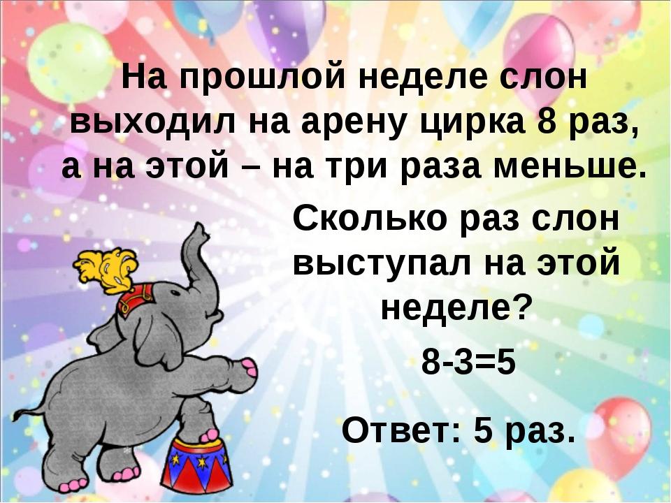 На прошлой неделе слон выходил на арену цирка 8 раз, а на этой – на три раза...