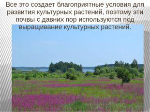 Все это создает благоприятные условия для развития культурных растений, поэто