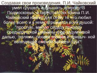 Создавая свои произведения, П.И. Чайковский умел слушать и слышать природу. В