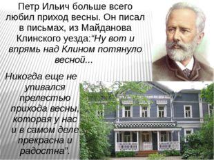 Петр Ильич больше всего любил приход весны. Он писал в письмах, из Майданова