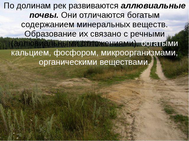 По долинам рек развиваются аллювиальные почвы. Они отличаются богатым содержа...