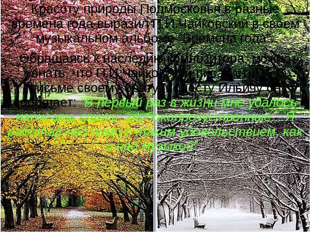 Красоту природы Подмосковья в разные времена года выразил П.И.Чайковский в св...