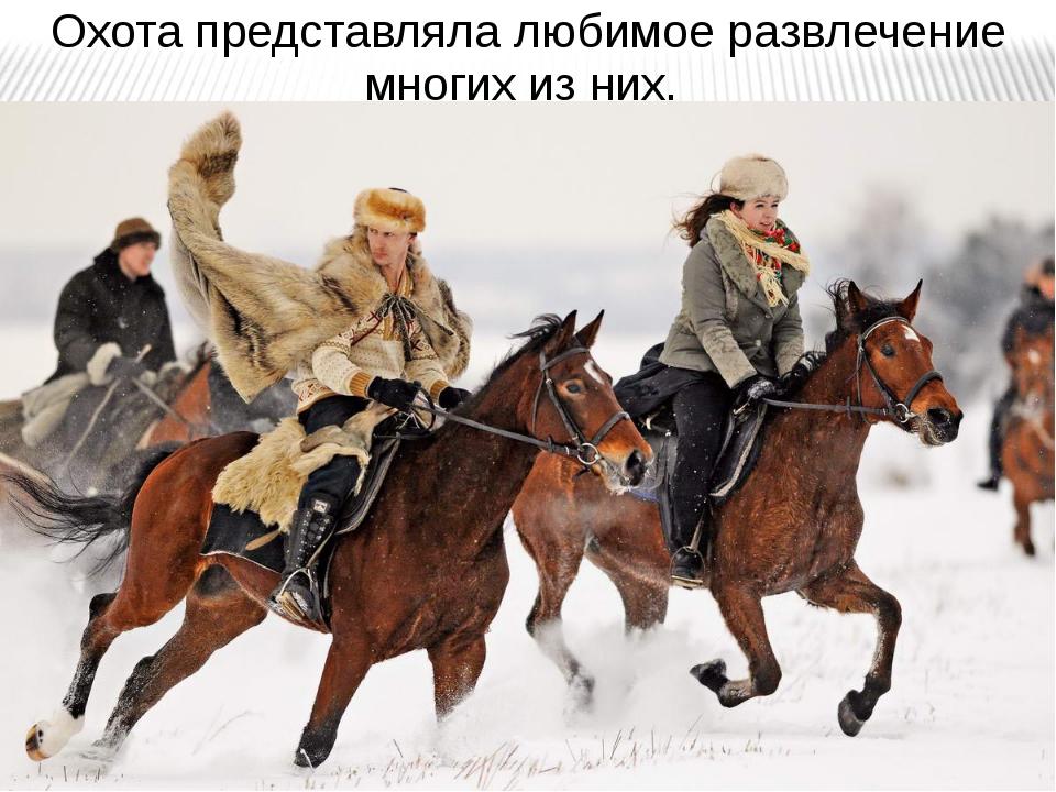 Охота представляла любимое развлечение многих из них.