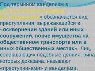 Под термином вандализм вст.214 Уголовного кодекса РФ «Вандализм»обозначаетс