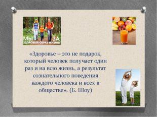 «Здоровье – это не подарок, который человек получает один раз и на всю жизнь,
