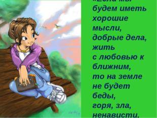 «Если мы будем иметь хорошие мысли, добрые дела, жить с любовью к ближним, то
