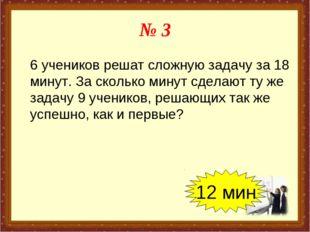 № 3 6 учеников решат сложную задачу за 18 минут. За сколько минут сделают ту