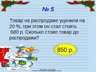 № 5 Товар на распродаже уценили на 20 %, при этом он стал стоить 680 р. Сколь