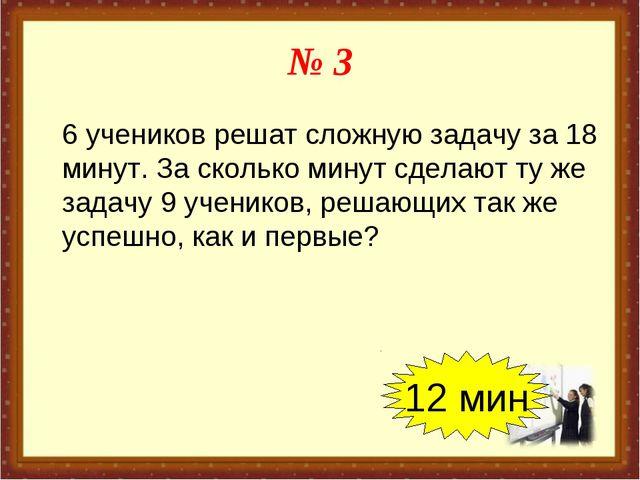 № 3 6 учеников решат сложную задачу за 18 минут. За сколько минут сделают ту...