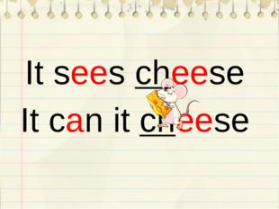 It sees cheese It can it cheese