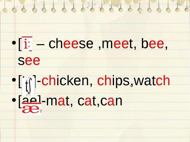 [i:] – cheese ,meet, bee, see [ts]-chicken, chips,watch [ae]-mat, cat,can