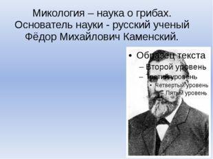 Микология – наука о грибах. Основатель науки - русский ученый Фёдор Михайлови