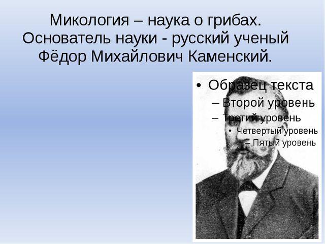 Микология – наука о грибах. Основатель науки - русский ученый Фёдор Михайлови...