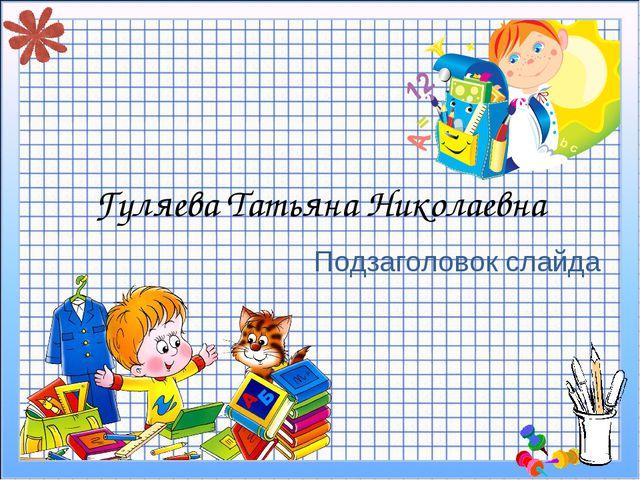 Подзаголовок слайда Гуляева Татьяна Николаевна