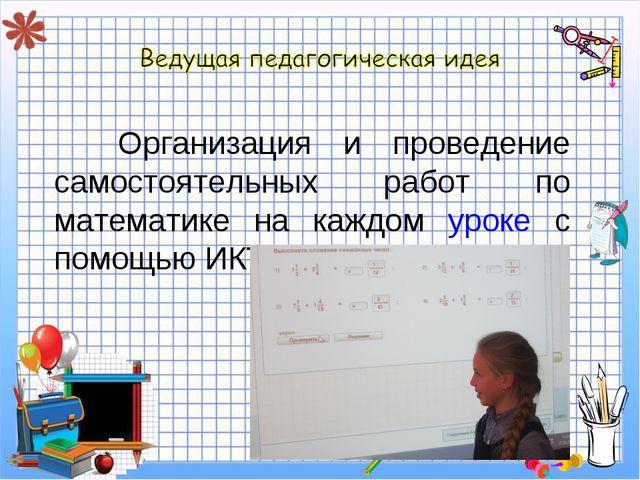 Организация и проведение самостоятельных работ по математике на каждом уроке...