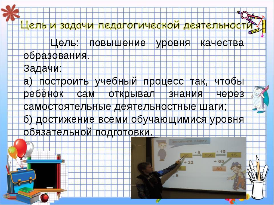 Цель: повышение уровня качества образования. Задачи: а) построить учебный пр...