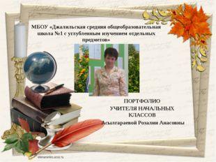 ПОРТФОЛИО УЧИТЕЛЯ НАЧАЛЬНЫХ КЛАССОВ Асылгараевой Розалии Анасовны МБОУ «Джали