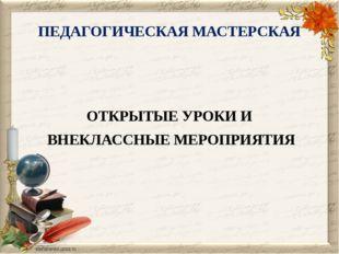 ПЕДАГОГИЧЕСКАЯ МАСТЕРСКАЯ ОТКРЫТЫЕ УРОКИ И ВНЕКЛАССНЫЕ МЕРОПРИЯТИЯ