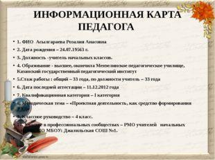 ИНФОРМАЦИОННАЯ КАРТА ПЕДАГОГА 1. ФИО Асылгараева Розалия Анасовна 2. Дата рож