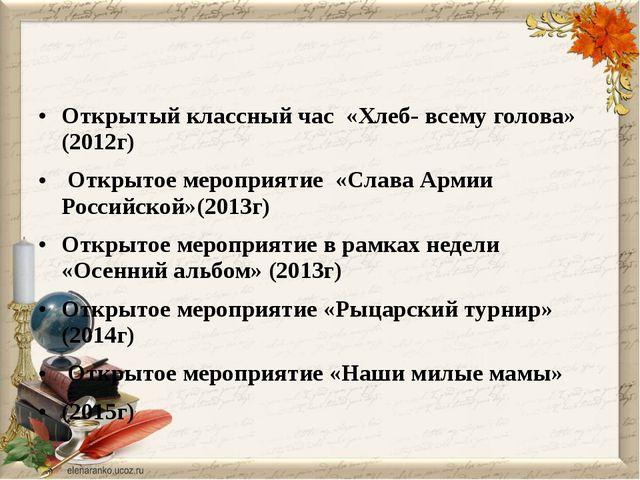 Открытый классный час «Хлеб- всему голова» (2012г) Открытое мероприятие «Сла...