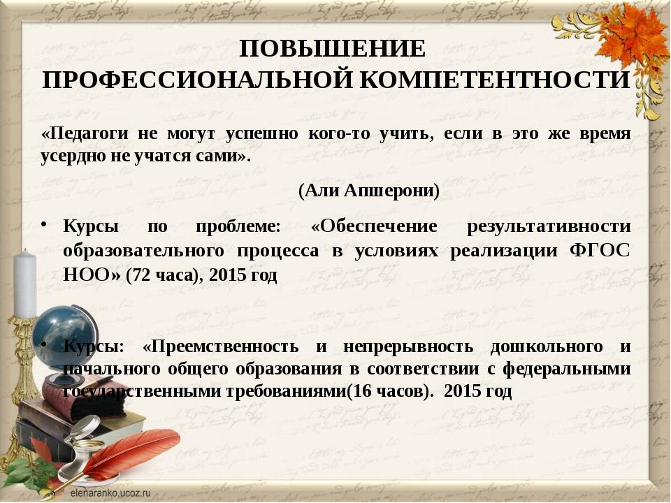 ПОВЫШЕНИЕ ПРОФЕССИОНАЛЬНОЙ КОМПЕТЕНТНОСТИ «Педагоги не могут успешно кого-то...