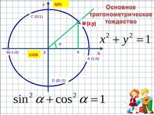 X Y 0 А (1;0) В(-1;0) С (0;1) D (0;-1) М (х;у) α К cos sin