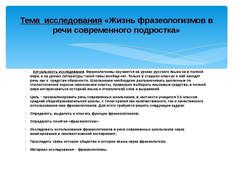 Актуальность исследования. Фразеологизмы изучаются на уроках русского язык...