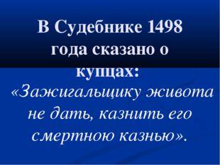 В Судебнике 1498 года сказано о купцах: «Зажигальщику живота не дать,казни