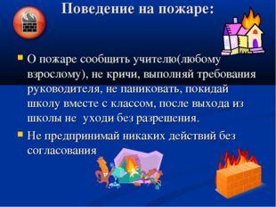 Поведение на пожаре: О пожаре сообщить учителю(любому взрослому), не кричи, в