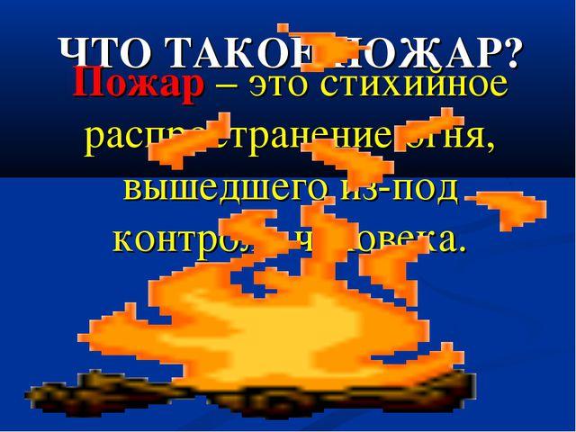 ЧТО ТАКОЕ ПОЖАР? Пожар – это стихийное распространение огня, вышедшего из-под...