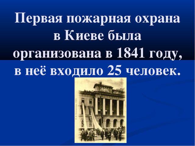 Первая пожарная охрана в Киеве была организована в 1841 году, в неё входило 2...
