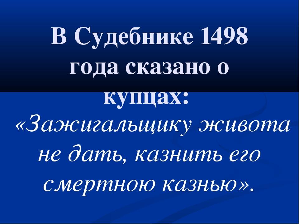 В Судебнике 1498 года сказано о купцах: «Зажигальщику живота не дать,казни...