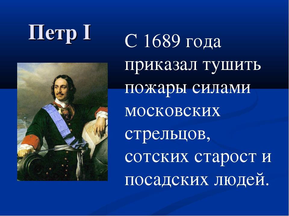 Петр I С 1689 года приказал тушить пожары силами московских стрельцов, сотск...