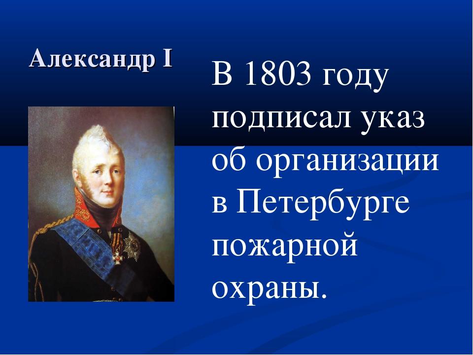 Александр I В 1803 году подписал указ об организации в Петербурге пожарной ох...