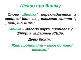 """Цікаво про біоніку Слово """"біоніка"""" перекладається з грецької bion як """" елемен"""