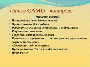 Пятое САМО - контроль Наличие умений: Планировать свою деятельность Организов