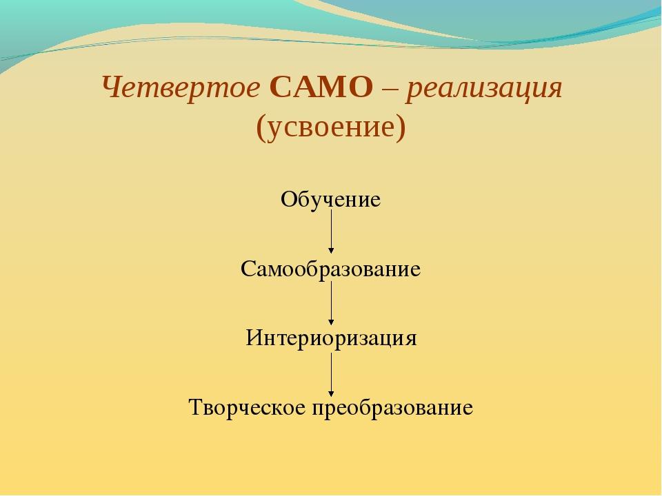 Четвертое САМО – реализация (усвоение) Обучение Самообразование Интериоризаци...