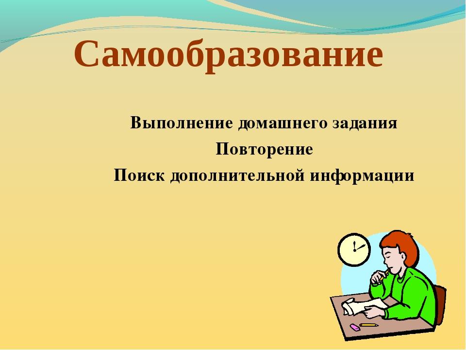 Самообразование Выполнение домашнего задания Повторение Поиск дополнительной...