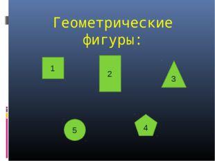 Геометрические фигуры: 1 2 3 5 4