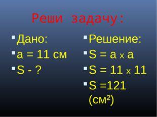Реши задачу: Дано: a = 11 cм S - ? Решение: S = a x a S = 11 x 11 S =121 (cм²)