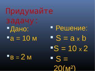 Придумайте задачу: Дано: а = 10 м в = 2 м S - ? Решение: S = a x b S = 10 х 2