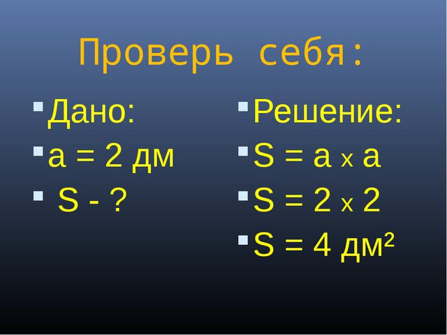Проверь себя: Дано: а = 2 дм S - ? Решение: S = a x a S = 2 x 2 S = 4 дм²
