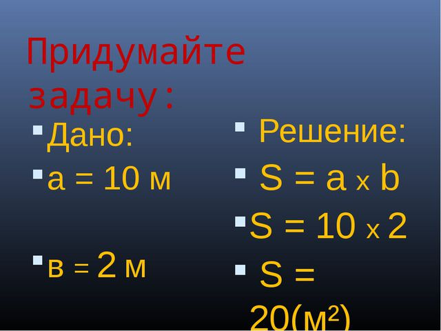 Придумайте задачу: Дано: а = 10 м в = 2 м S - ? Решение: S = a x b S = 10 х 2...
